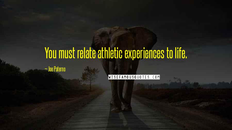 Joe Paterno quotes: You must relate athletic experiences to life.
