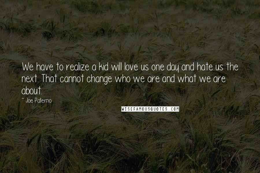 Joe Paterno quotes: We have to realize a kid will love us one day and hate us the next. That cannot change who we are and what we are about.