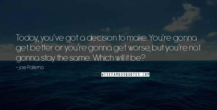 Joe Paterno quotes: Today, you've got a decision to make. You're gonna get better or you're gonna get worse, but you're not gonna stay the same. Which will it be?