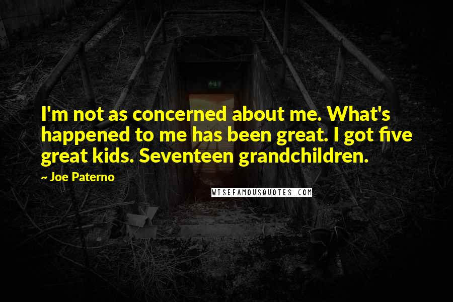 Joe Paterno quotes: I'm not as concerned about me. What's happened to me has been great. I got five great kids. Seventeen grandchildren.
