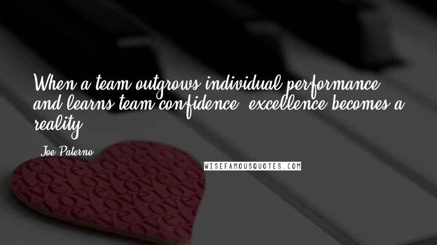 Joe Paterno quotes: When a team outgrows individual performance and learns team confidence, excellence becomes a reality.