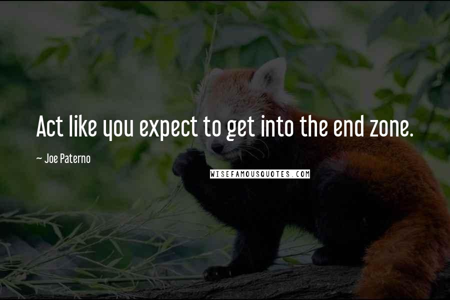 Joe Paterno quotes: Act like you expect to get into the end zone.