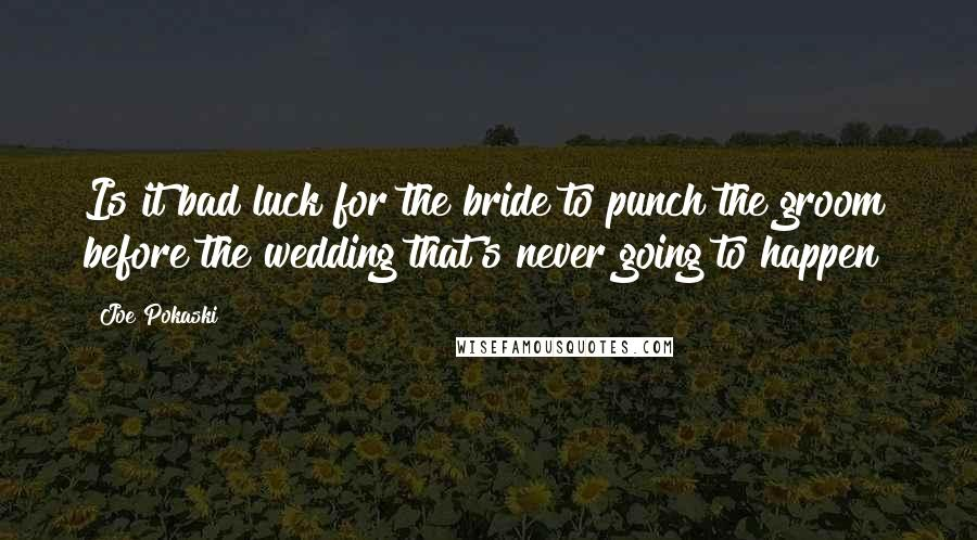 Joe Pokaski quotes: Is it bad luck for the bride to punch the groom before the wedding that's never going to happen?