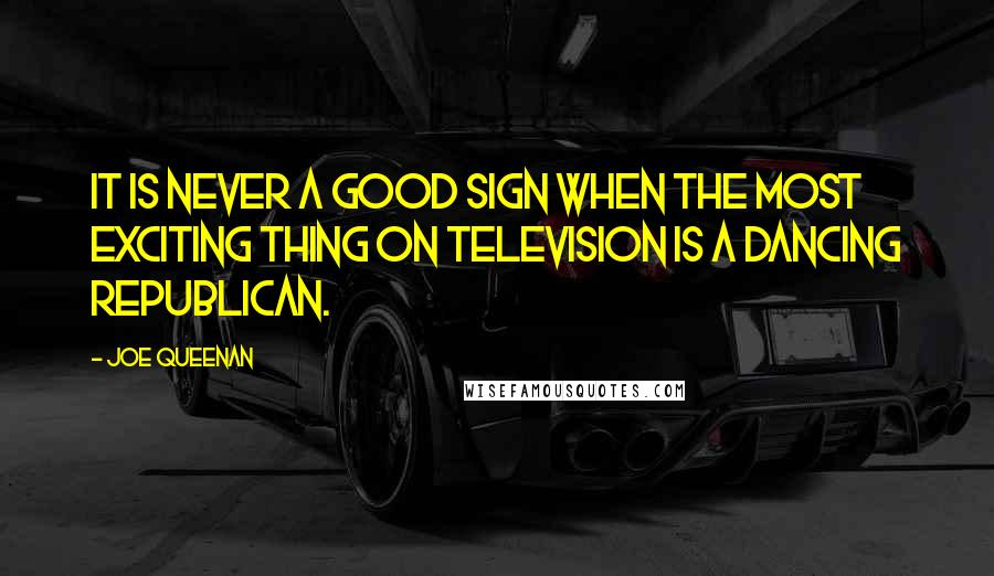 Joe Queenan quotes: It is never a good sign when the most exciting thing on television is a dancing Republican.