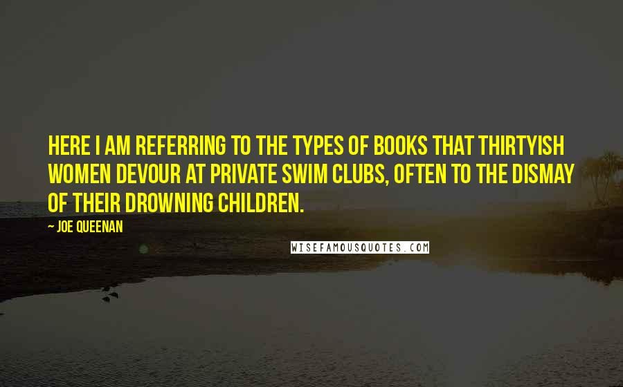 Joe Queenan quotes: Here I am referring to the types of books that thirtyish women devour at private swim clubs, often to the dismay of their drowning children.