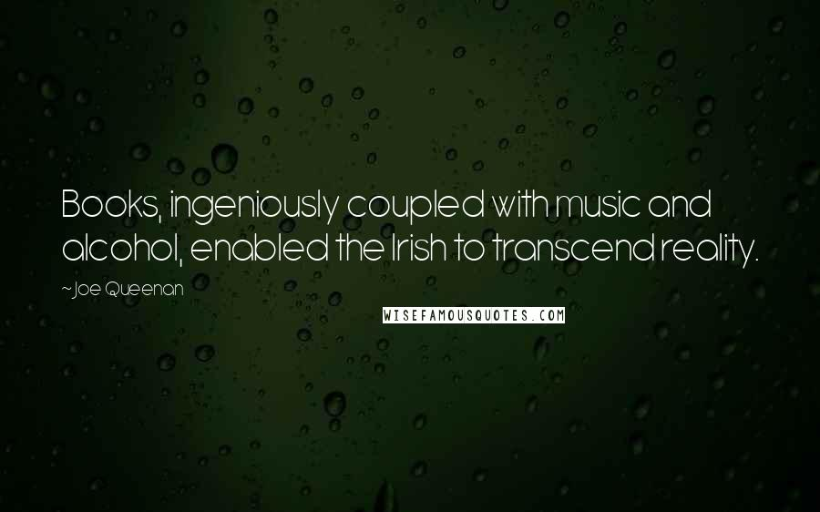 Joe Queenan quotes: Books, ingeniously coupled with music and alcohol, enabled the Irish to transcend reality.