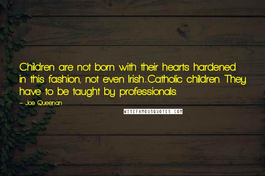 Joe Queenan quotes: Children are not born with their hearts hardened in this fashion, not even Irish-Catholic children. They have to be taught by professionals.