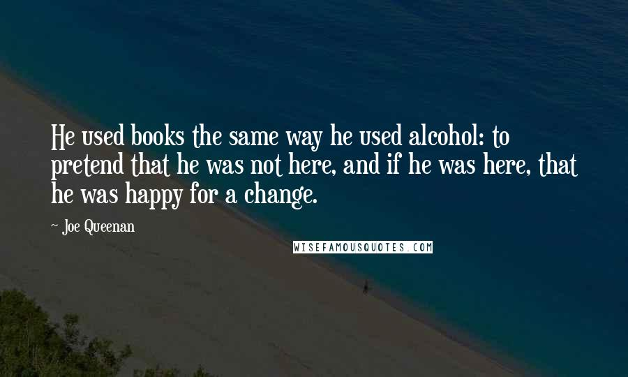 Joe Queenan quotes: He used books the same way he used alcohol: to pretend that he was not here, and if he was here, that he was happy for a change.