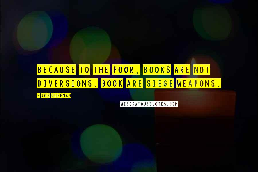 Joe Queenan quotes: Because to the poor, books are not diversions. Book are siege weapons.