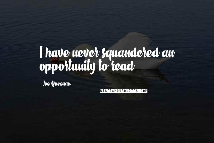 Joe Queenan quotes: I have never squandered an opportunity to read.