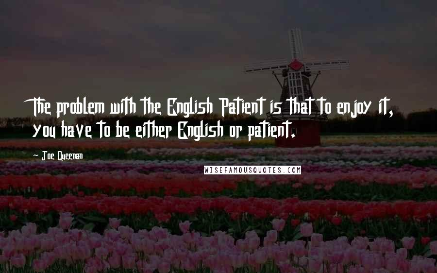 Joe Queenan quotes: The problem with the English Patient is that to enjoy it, you have to be either English or patient.