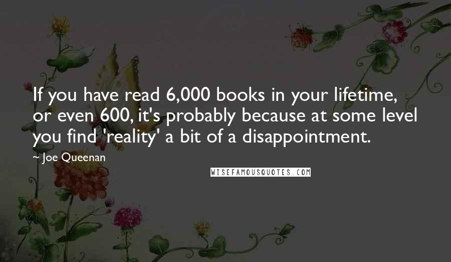 Joe Queenan quotes: If you have read 6,000 books in your lifetime, or even 600, it's probably because at some level you find 'reality' a bit of a disappointment.
