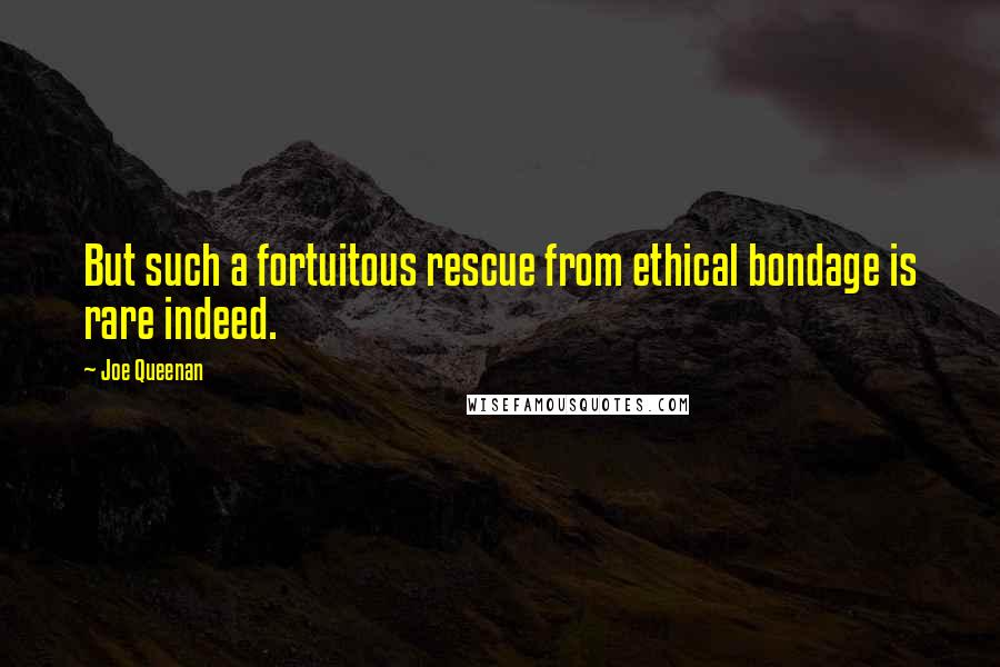 Joe Queenan quotes: But such a fortuitous rescue from ethical bondage is rare indeed.