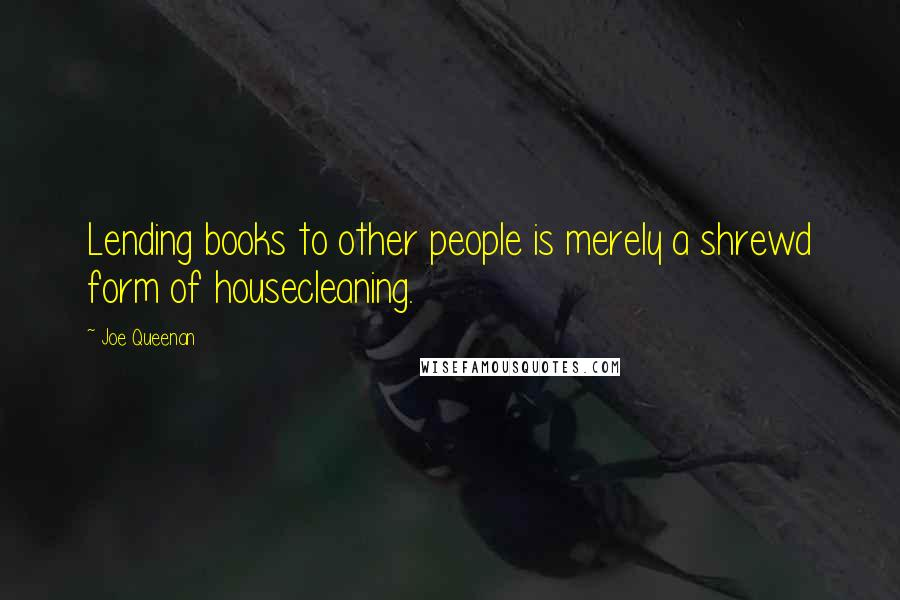 Joe Queenan quotes: Lending books to other people is merely a shrewd form of housecleaning.