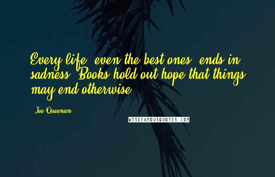 Joe Queenan quotes: Every life, even the best ones, ends in sadness. Books hold out hope that things may end otherwise.