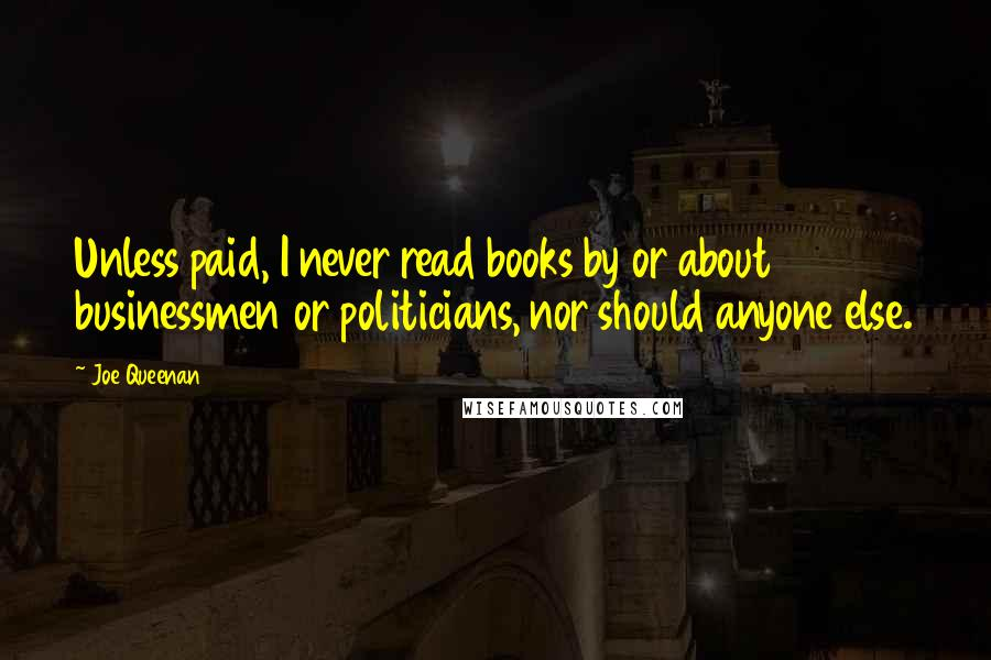 Joe Queenan quotes: Unless paid, I never read books by or about businessmen or politicians, nor should anyone else.