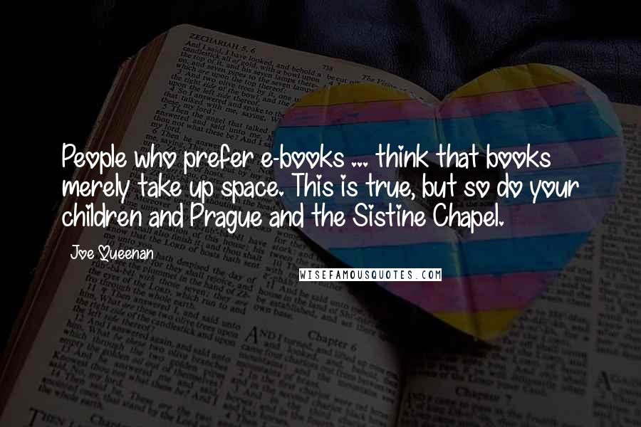 Joe Queenan quotes: People who prefer e-books ... think that books merely take up space. This is true, but so do your children and Prague and the Sistine Chapel.