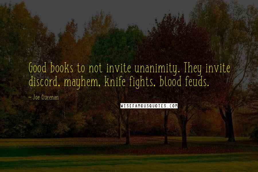 Joe Queenan quotes: Good books to not invite unanimity. They invite discord, mayhem, knife fights, blood feuds.