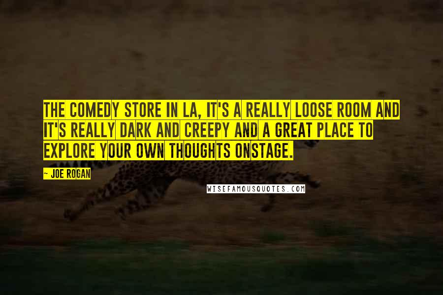Joe Rogan quotes: The Comedy Store in LA, it's a really loose room and it's really dark and creepy and a great place to explore your own thoughts onstage.