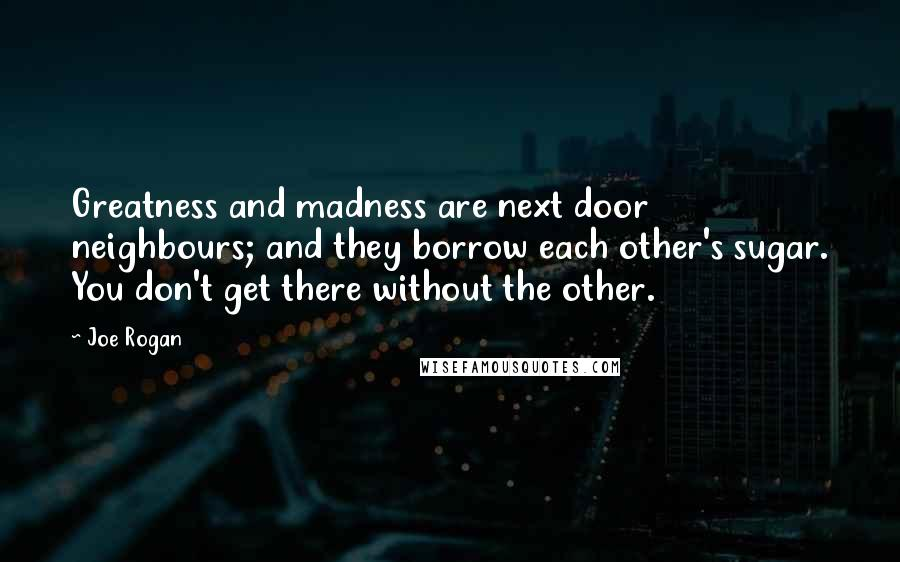 Joe Rogan quotes: Greatness and madness are next door neighbours; and they borrow each other's sugar. You don't get there without the other.