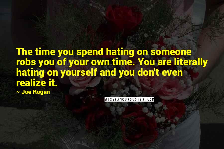 Joe Rogan quotes: The time you spend hating on someone robs you of your own time. You are literally hating on yourself and you don't even realize it.