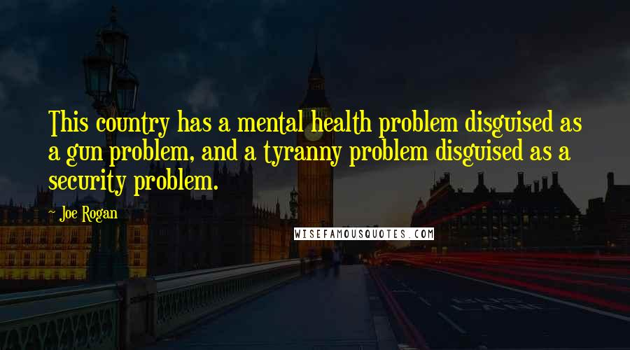 Joe Rogan quotes: This country has a mental health problem disguised as a gun problem, and a tyranny problem disguised as a security problem.