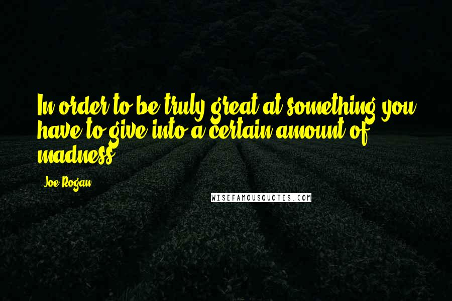Joe Rogan quotes: In order to be truly great at something you have to give into a certain amount of madness.