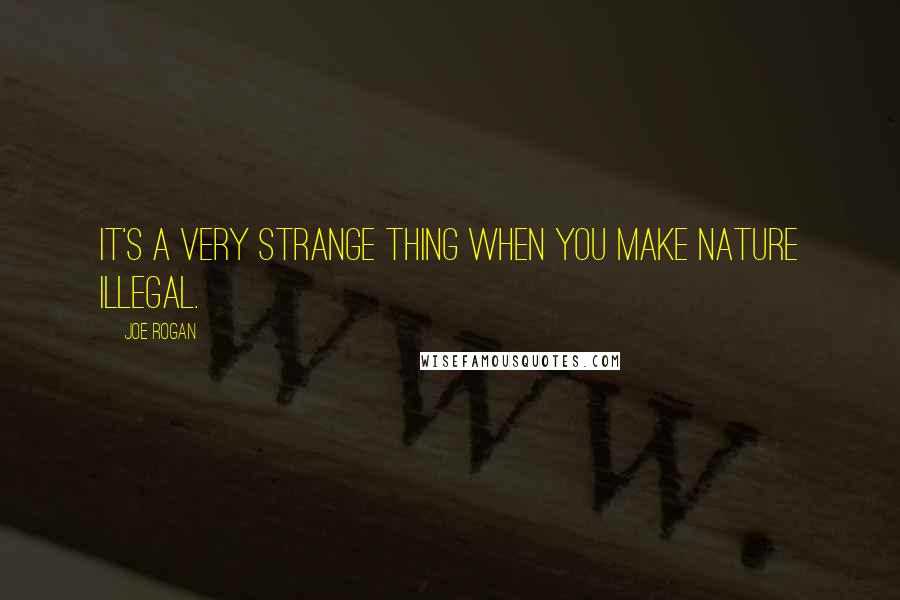 Joe Rogan quotes: It's a very strange thing when you make nature illegal.