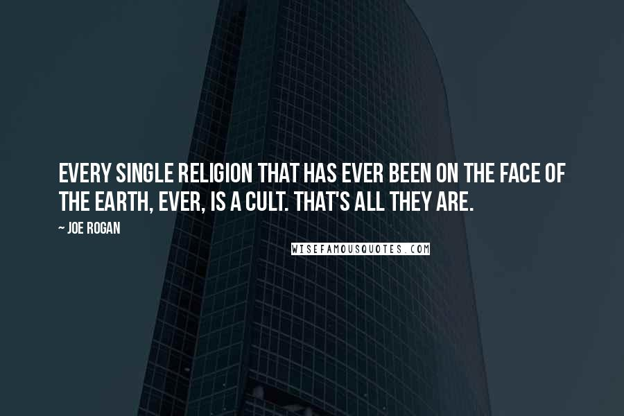 Joe Rogan quotes: Every single religion that has ever been on the face of the Earth, ever, is a cult. That's all they are.