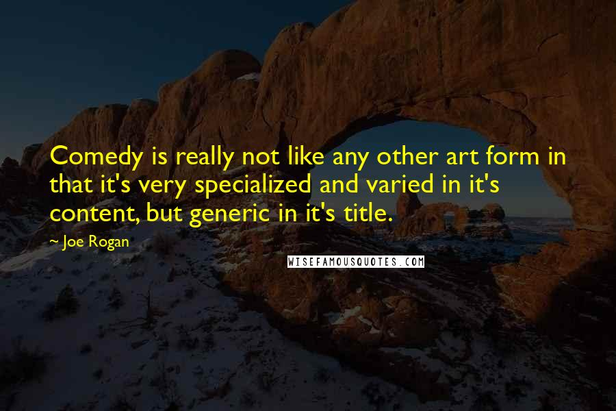 Joe Rogan quotes: Comedy is really not like any other art form in that it's very specialized and varied in it's content, but generic in it's title.