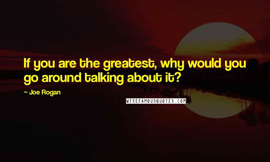 Joe Rogan quotes: If you are the greatest, why would you go around talking about it?