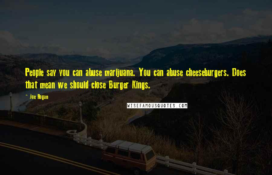 Joe Rogan quotes: People say you can abuse marijuana. You can abuse cheeseburgers. Does that mean we should close Burger Kings.