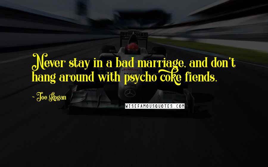 Joe Rogan quotes: Never stay in a bad marriage, and don't hang around with psycho coke fiends.