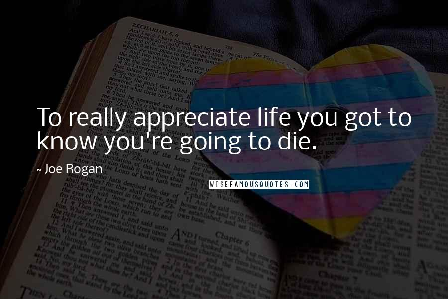 Joe Rogan quotes: To really appreciate life you got to know you're going to die.