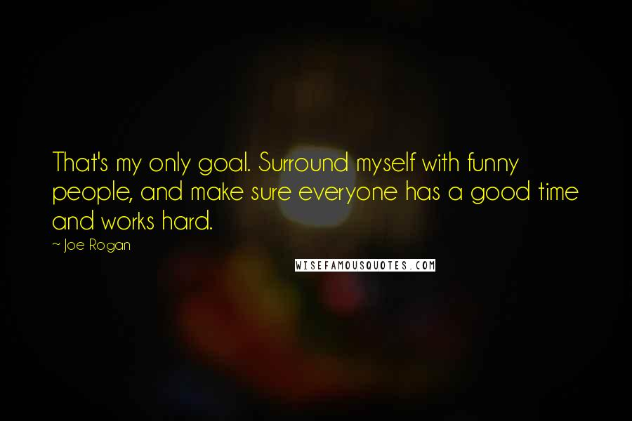 Joe Rogan quotes: That's my only goal. Surround myself with funny people, and make sure everyone has a good time and works hard.