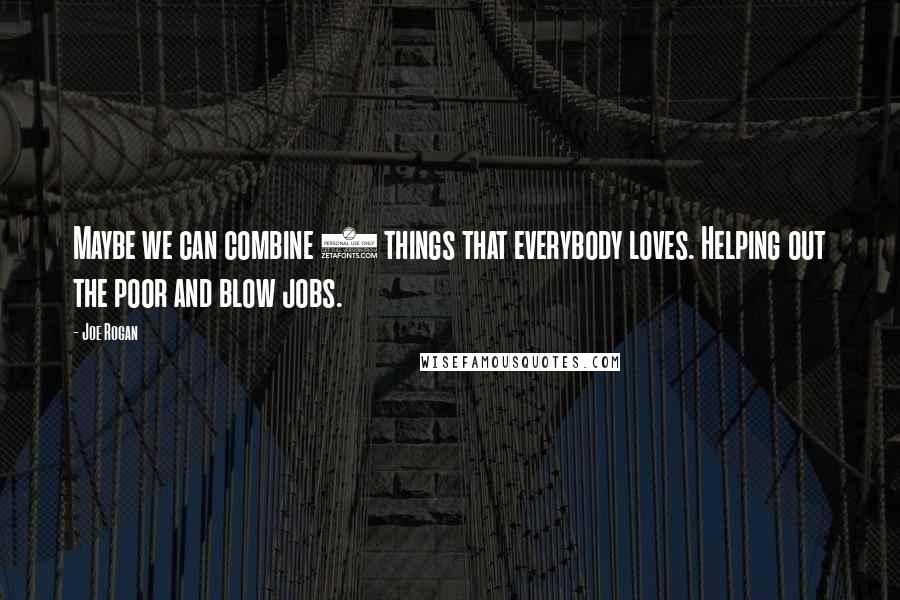 Joe Rogan quotes: Maybe we can combine 2 things that everybody loves. Helping out the poor and blow jobs.