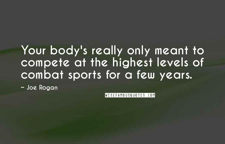 Joe Rogan quotes: Your body's really only meant to compete at the highest levels of combat sports for a few years.