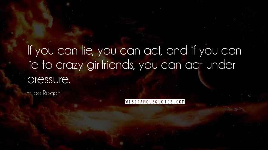 Joe Rogan quotes: If you can lie, you can act, and if you can lie to crazy girlfriends, you can act under pressure.