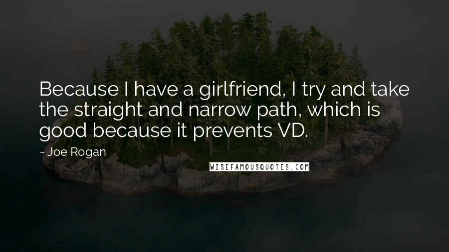 Joe Rogan quotes: Because I have a girlfriend, I try and take the straight and narrow path, which is good because it prevents VD.