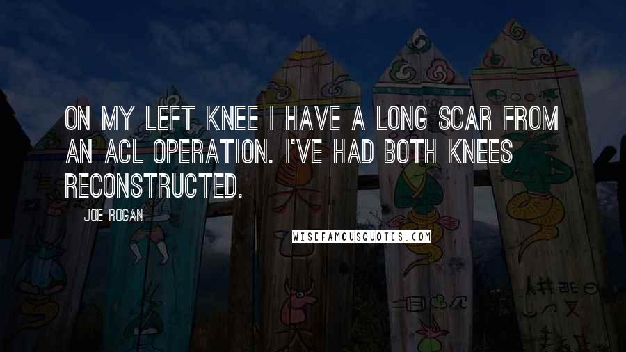 Joe Rogan quotes: On my left knee I have a long scar from an ACL operation. I've had both knees reconstructed.