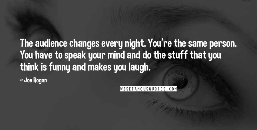 Joe Rogan quotes: The audience changes every night. You're the same person. You have to speak your mind and do the stuff that you think is funny and makes you laugh.