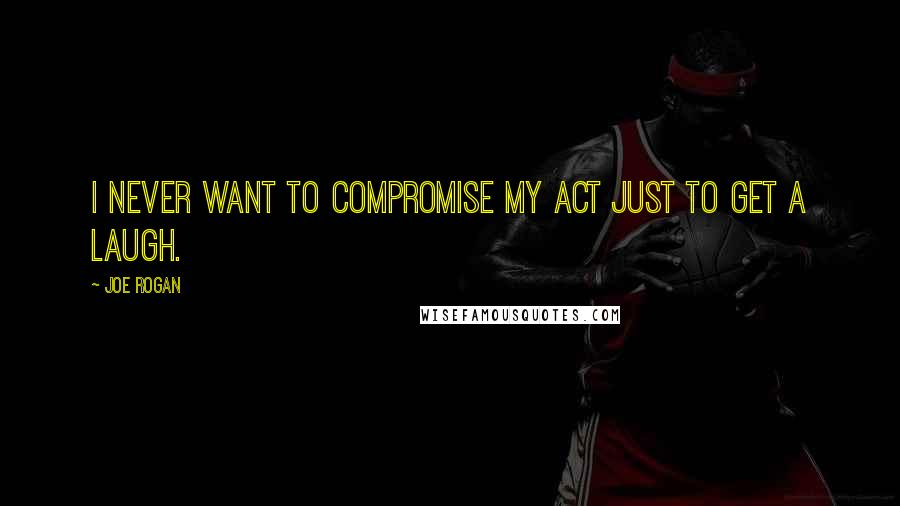 Joe Rogan quotes: I never want to compromise my act just to get a laugh.