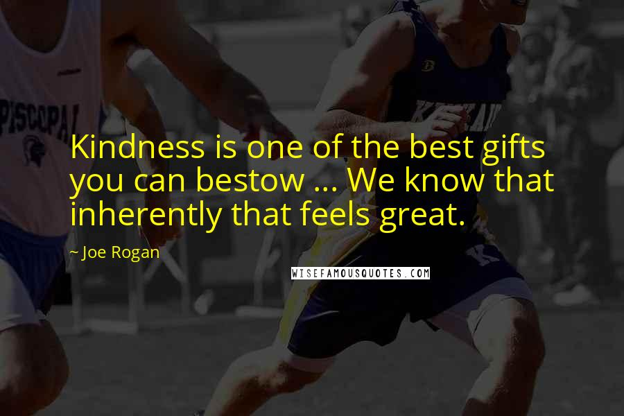 Joe Rogan quotes: Kindness is one of the best gifts you can bestow ... We know that inherently that feels great.