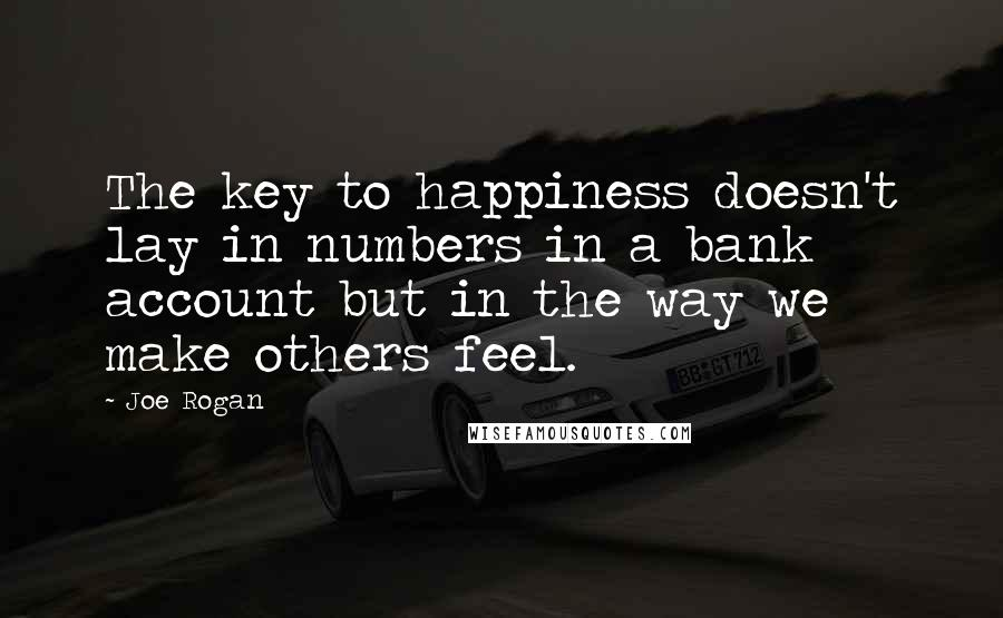 Joe Rogan quotes: The key to happiness doesn't lay in numbers in a bank account but in the way we make others feel.