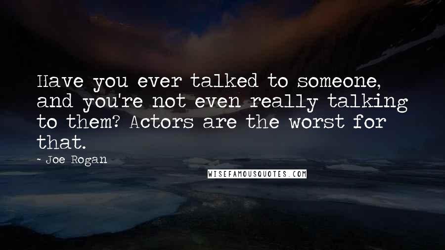 Joe Rogan quotes: Have you ever talked to someone, and you're not even really talking to them? Actors are the worst for that.