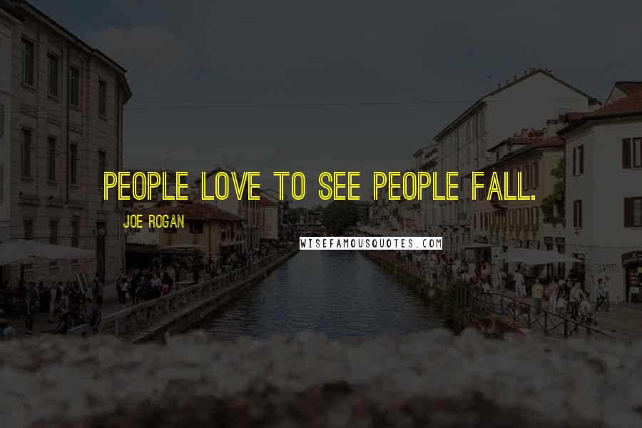 Joe Rogan quotes: People love to see people fall.