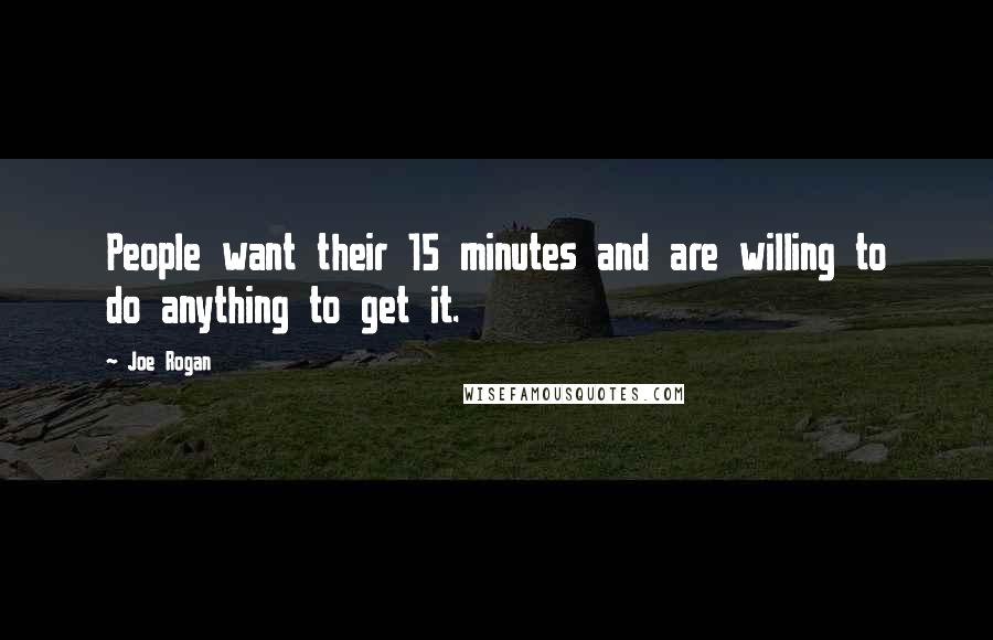 Joe Rogan quotes: People want their 15 minutes and are willing to do anything to get it.