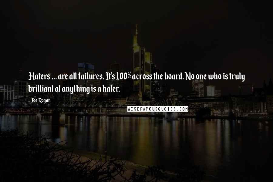 Joe Rogan quotes: Haters ... are all failures. It's 100% across the board. No one who is truly brilliant at anything is a hater.