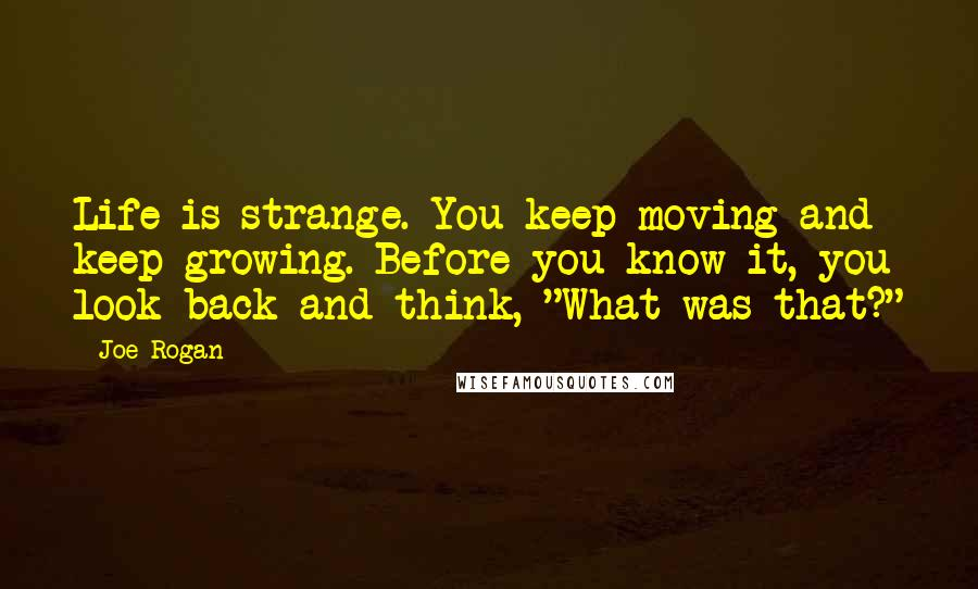"Joe Rogan quotes: Life is strange. You keep moving and keep growing. Before you know it, you look back and think, ""What was that?"""