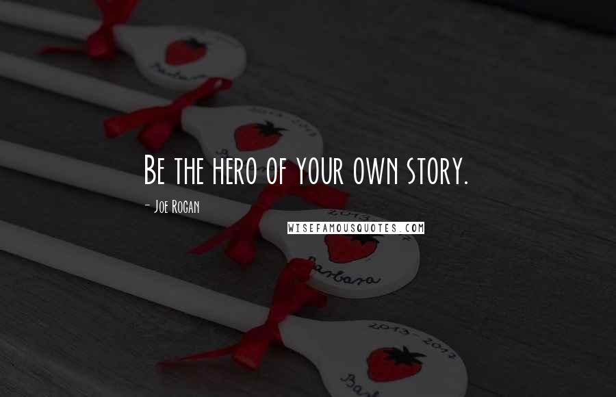 Joe Rogan quotes: Be the hero of your own story.